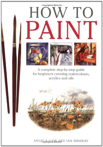 How To Paint: A Complete Step-by-Step Guide for Beginners Covering Watercolors, Acrylics and Oils: ...