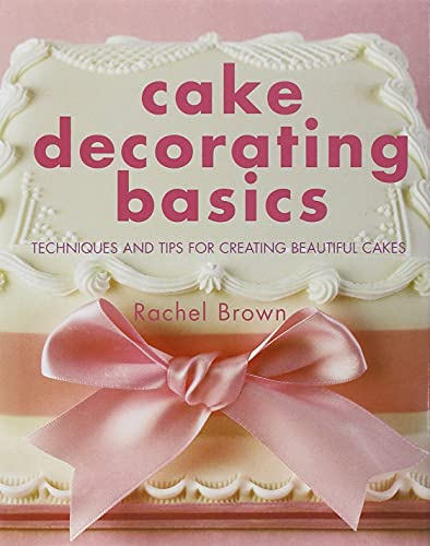 Cake Decorating Basics: Techniques and Tips for: Brown, Rachel