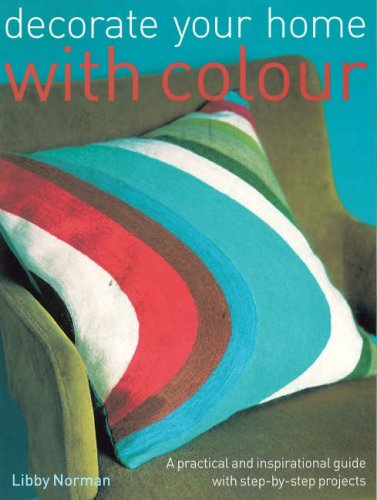 Decorate Your Home with Colour: A Practical and Inspirational Guide with Step-By-Step Projects: ...
