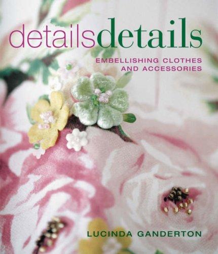 Details Details: Embellishing Clothes and Accessories: Ganderton, Lucinda