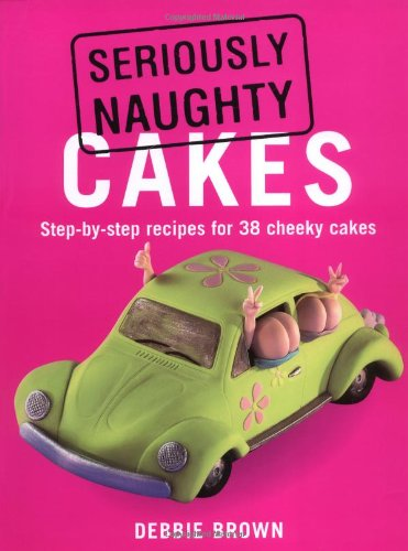 9781845378875: Seriously Naughty Cakes: Step-by-Step Recipes for 38 Cheeky Cakes