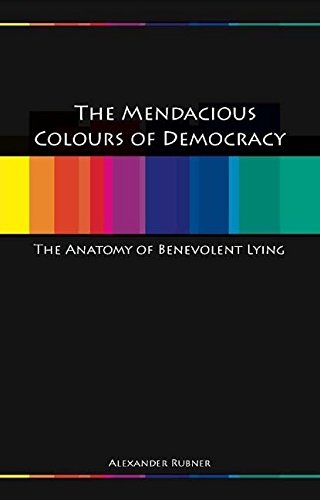 The Mendacious Colours of Democrary: An Anatomy of Benevolent Lying (Paperback): Alexander Rubner