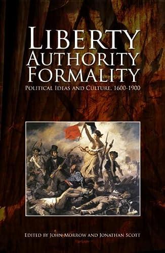 Liberty, Authority, Formality: Political Ideas and Culture 1600-1900: Morrow, John; Scott, Jonathan...