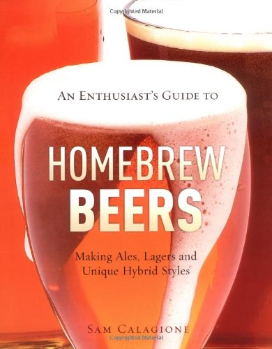 An Enthusiast's Guide to Homebrew Beers: Making Ales, Lagers and Unique Hybrid Styles: Sam ...