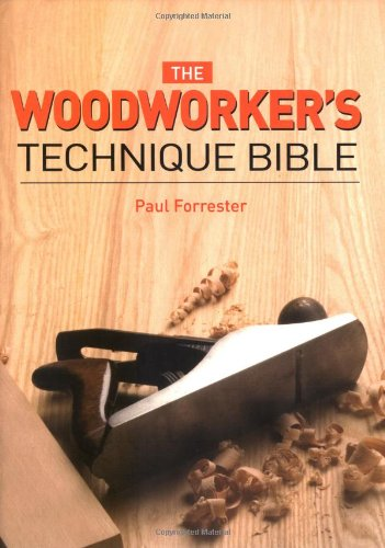 The Woodworker's Techniques Bible: Forrester, Paul