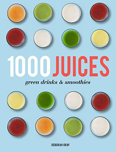 1,000 Juices, Green Drinks and Smoothies: Gray, Deborah