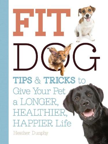 Fit Dog: Tips and Tricks to Give Your Pet a Longer, Healthier, Happier Life: Moore, Arden