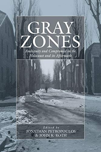 Gray Zones: Ambiguity and Compromise in the Holocaust and Its Aftermath (Studies on War and ...