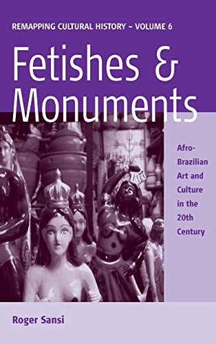 Fetishes and Monuments: Afro-Brazilian Art and Culture in the 20th Century (Remapping Cultural ...