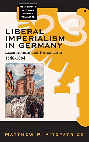 9781845455200: Liberal Imperialism in Germany: Expansionism and Nationalism, 1848-1884 (Monographs in German History)