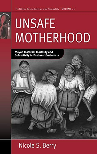9781845457525: Unsafe Motherhood: Mayan Maternal Mortality and Subjectivity in Post-War Guatemala (Fertility, Reproduction and Sexuality: Social and Cultural Perspectives)