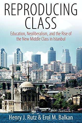 Reproducing Class: Education, Neoliberalism, and the Rise of the New Middle Class in Istanbul: Rutz...