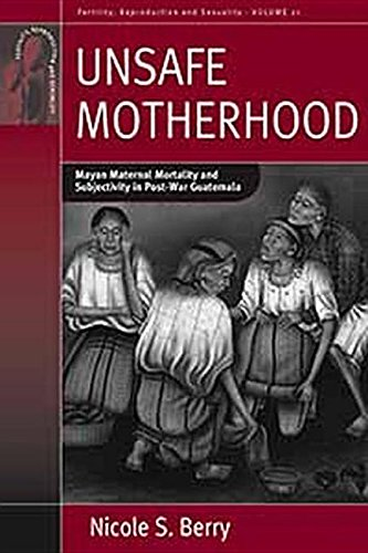 9781845459963: Unsafe Motherhood: Mayan Maternal Mortality and Subjectivity in Post-War Guatemala: Mayan Maternal Mortality and Subjectivity in Post-War Guatemala (Fertility, Reproduction, and Sexuality)
