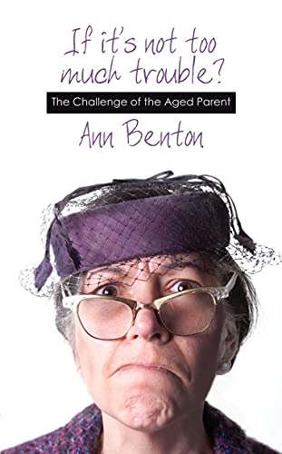 If It's Not Too Much Trouble: The Challenge of an Aged Parent: Ann Benton