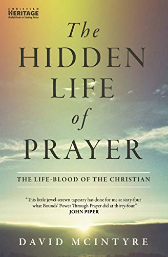 The Hidden Life of Prayer: The life-blood of the Christian: McIntyre David