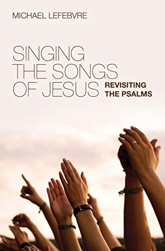 Singing the Songs of Jesus: Revisiting the Psalms: Lefebvre, Michael