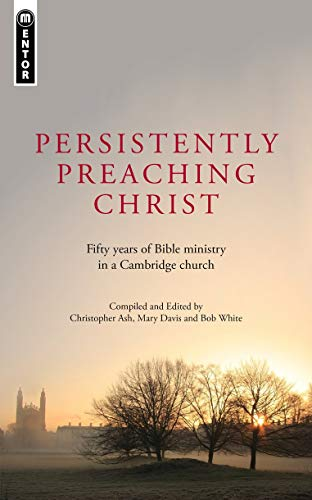 9781845509828: Persistently Preaching Christ: Fifty years of Bible ministry in a Cambridge church