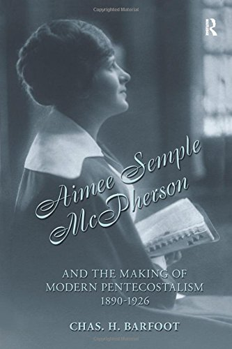 Aimee Semple McPherson and the Making of Modern Pentecostalism, 1890-1926: Barfoot, Chas H.
