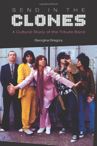 Send in the Clones: A Cultural Study of the Tribute Band (Hardback): Georgina Gregory