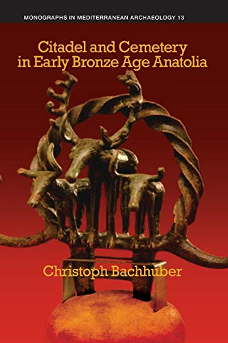 Citadel and Cemetery in Early Bronze Age Anatolia (Monographs in Mediterranean Archaeology): ...