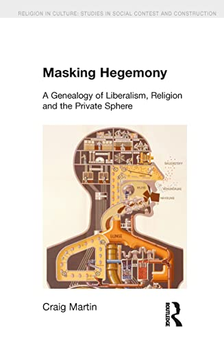 9781845537050: Masking Hegemony: A Genealogy of Liberalism, Religion and the Private Sphere (Religion in Culture)