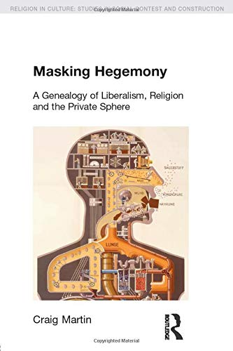 9781845537067: Masking Hegemony: A Genealogy of Liberalism, Religion and the Private Sphere (Religion in Culture)