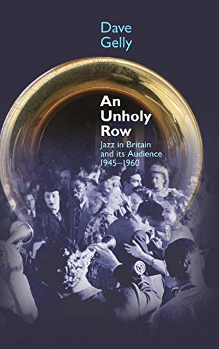 An Unholy Row: Jazz in Britain and its Audience, 1945-1960 (Popular Music History): Dave Gelly