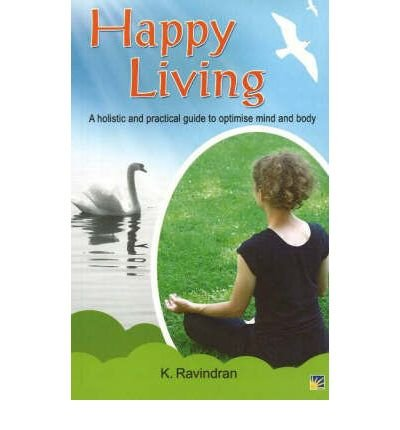 Happy Living: A Holistic and Practical Guide: Ravindran, K.