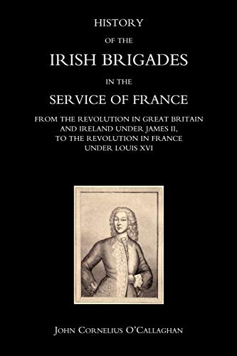9781845740177: History Of The Irish Brigades In The Service Of France From The Revolution In Great Britain And Ireland Under James Ii, To The Revolution In France ... To The Revolution In France Under Louis Xvi
