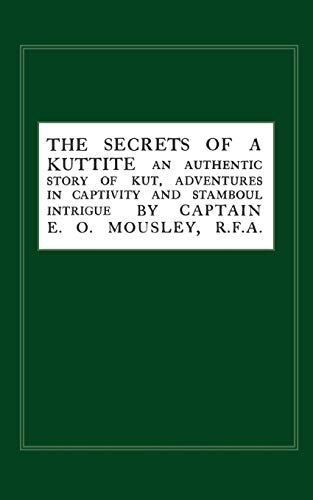 Secrets of a Kuttite: An Authentic Story of Kut, Adventures in Captivity and Stamboul Intrigue: ...