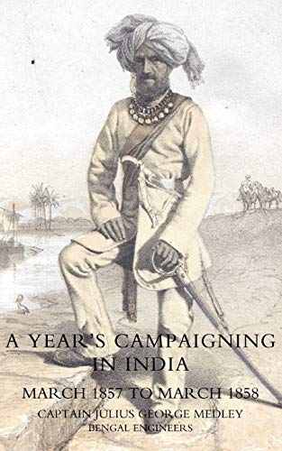 YearS Campaigning In India From March 1857 To March 1858: Capt Julius George Medley