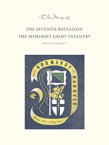 9781845743451: Story Of The Seventh Battalion The Somerset Light Infantry June 1944 To May 1945: Story Of The Seventh Battalion The Somerset Light Infantry June 1944 To May 1945