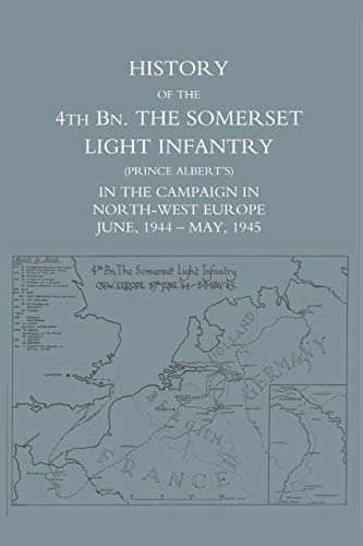 9781845743468: History of the 4th BN. The Somerset Light Infantry (Prince Albert?s)  in the Campaign in North-West Europe June, 1944 - May, 1945