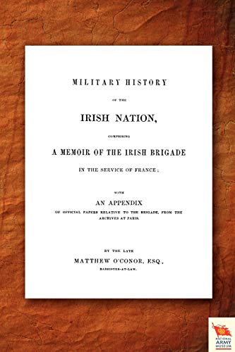 Military History of the Irish Nation, Comprising a Memoir of the Irish Brigade in the Service of ...