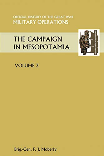 HISTORY OF THE GREAT WAR: THE CAMPAIGN IN MESOPOTAMIA 1914-1918 VOLUME III: Brigadier General F. J....