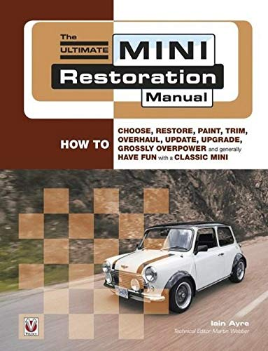 9781845841164: The Ultimate Mini Restoration Manual: How to Choose, Restore, Paint, Trim, Overhaul, Update, Upgrade, Grossly Overpower and Generally Have Fun With a Classic Mini