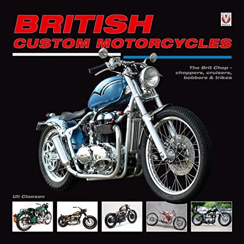 British Custom Motorcycles: The Brit Chop - Choppers, Cruisers, Bobbers Trikes: Uli Cloesen