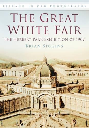 9781845885809: The Great White Fair: The Herbert Park Exhibition of 1907 (Images of Ireland)