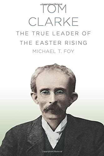 Tom Clarke: The True Leader of the Easter Rising: Foy, Michael T