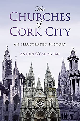 The Churches of Cork City: An Illustrated History: Antoin O'Callaghan
