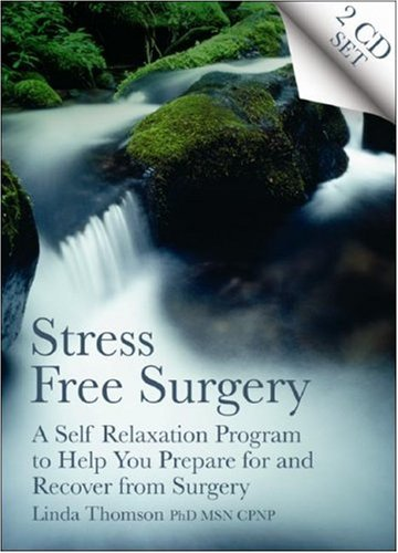 Stress Free Surgery: A Self Relaxation Program to Help You Prepare for and Recover from Surgery: ...