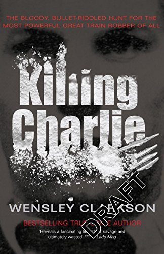 9781845960353: Killing Charlie: The Bloody, Bullet-Riddled Hunt for the Most Powerful Great Train Robber of All