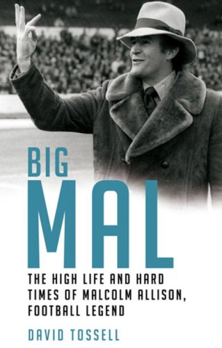 Big Mal: The High Life and Hard Times of Malcolm Allison, Football Legend: David Tossell