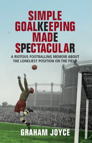 Simple Goalkeeping Made Spectacular: A Riotous Footballing Memoir About the Loneliest Position on ...