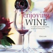 Enjoying Wine: A Complete Guide to Understanding, Choosing, and Drinking Wine: CHRIS LOSH