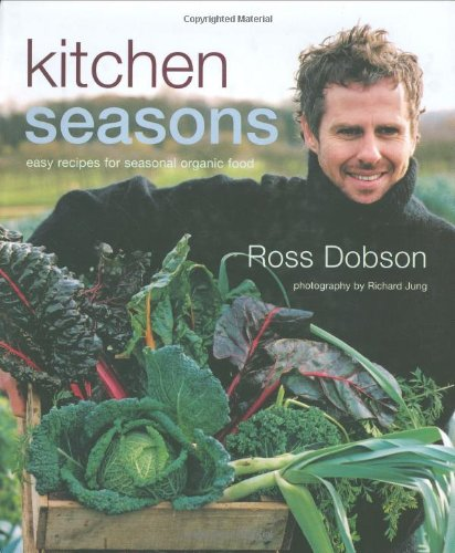 Kitchen Seasons: Easy Recipes for Seasonal Organic Food: Ross Dobson