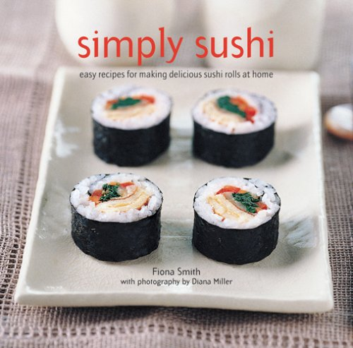 Simply Sushi: Easy Recipes for Making Delicious Sushi Rolls at Home: Smith, Fiona