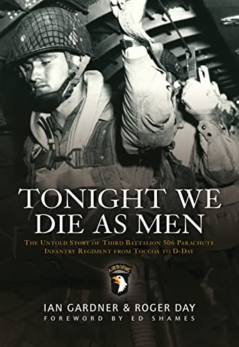9781846033223: Tonight We Die As Men: The untold story of Third Battalion 506 Parachute Infantry Regiment from Toccoa to D-Day (General Military)