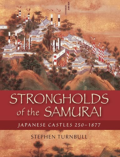Strongholds of the Samurai: Japanese Castles 250-1877 (General Military): Turnbull, Stephen