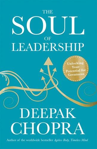 The Soul of Leadership: Unlocking Your Potential: Deepak Chopra